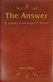 The Answer: A Journey from Anger to Peace - Wynn, Allison
