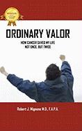 Ordinary Valor: How Cancer Saved My Life--Not Once, But Twice