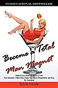 Become a Total Man Magnet: Make Every Man Fall in Love with You Instantly - Make Him Chase You Down Desperately and Beg for Attention - Sylvie Nicole