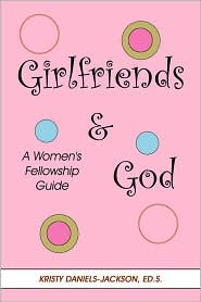 Girlfriends and God: A Women's Fellowship Guide - Kristy Daniels-Jackson