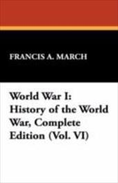 World War I: History of the World War, Complete Edition (Vol. VI) - March, Francis A.