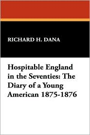 Hospitable England in the Seventies: The Diary of a Young American 1875-1876 - Richard H. Dana