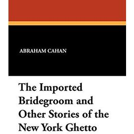 The Imported Bridegroom and Other Stories of the New York Ghetto - Abraham Cahan
