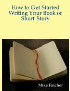How to Get Started Writing Your Book or Short Story