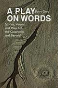 A PLAY ON WORDS: Stories, Verses and Plays for the Classroom and Beyond