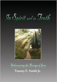 In Spirit and in Truth: Rediscovering the Message of Jesus - Tommy E. Smith Jr.
