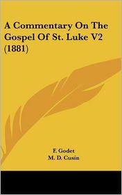 A Commentary on the Gospel of St Luke V2 - F. Godet, M.D. Cusin (Translator)