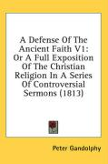 A Defense of the Ancient Faith V1: Or a Full Exposition of the Christian Religion in a Series of Controversial Sermons (1813)