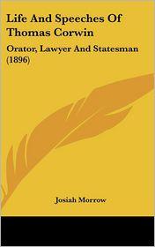 Life and Speeches of Thomas Corwin: Orator, Lawyer and Statesman (1896) - Josiah Morrow