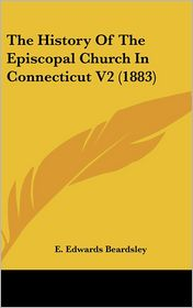 The History of the Episcopal Church in Connecticut V2 - E. Edwards Beardsley