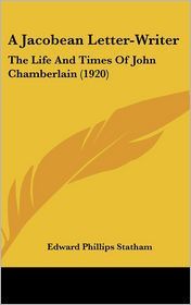 A Jacobean Letter-Writer: The Life and Times of John Chamberlain (1920) - Edward Phillips Statham