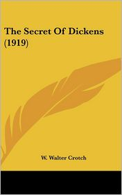 The Secret of Dickens - W. Walter Crotch