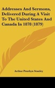 Stanley, Arthur Penrhyn: Addresses And Sermons, Delivered During A Visit To The United States And Canada In 1878 (1879)