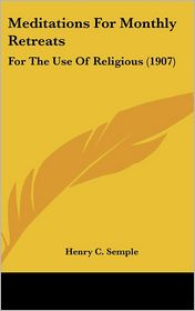 Meditations for Monthly Retreats: For the Use of Religious (1907) - Henry C. Semple