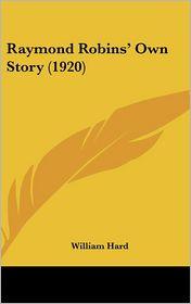 Raymond Robins' Own Story - William Hard