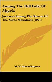 Among the Hill Folk of Algeria: Journeys among the Shawia of the Aures Mountains (1921)