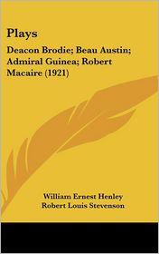 Plays: Deacon Brodie; Beau Austin; Admiral Guinea; Robert Macaire (1921) - William Ernest Henley, Robert Louis Stevenson