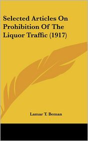 Selected Articles on Prohibition of the Liquor Traffic - Lamar T. Beman (Editor)