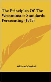 The Principles of the Westminster Standards Persecuting - William Marshall