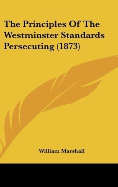 The Principles Of The Westminster Standards Persecuting (1873) als Buch von William Marshall - William Marshall