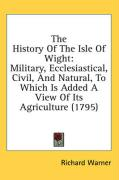 The History of the Isle of Wight: Military, Ecclesiastical, Civil, and Natural, to Which Is Added a View of Its Agriculture (1795)
