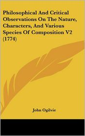 Philosophical and Critical Observations on the Nature, Characters, and Various Species of Composition V2 - John Ogilvie