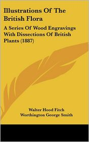 Illustrations of the British Flor: A Series of Wood Engravings with Dissections of British Plants (1887) - Walter Hood Fitch (Illustrator), Worthington George Smith (Illustrator)
