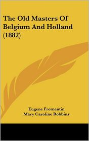 The Old Masters of Belgium and Holland - Eugene Fromentin, Mary Caroline Robbins (Translator)