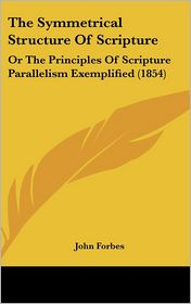 The Symmetrical Structure of Scripture: Or the Principles of Scripture Parallelism Exemplified (1854) - John Forbes