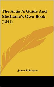 The Artist's Guide And Mechanic's Own Book (1841) - James Pilkington