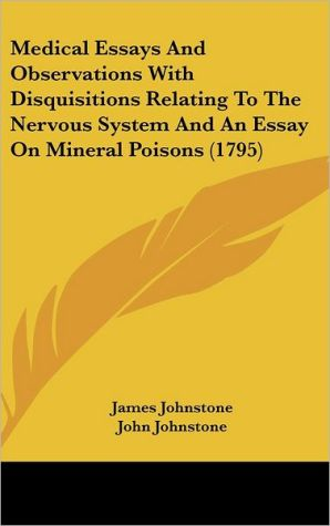 Medical Essays and Observations with Disquisitions Relating to the Nervous System and an Essay on Mineral Poisons - James Johnstone, John Johnstone