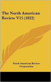The North American Review V15 - North American Review Corporation