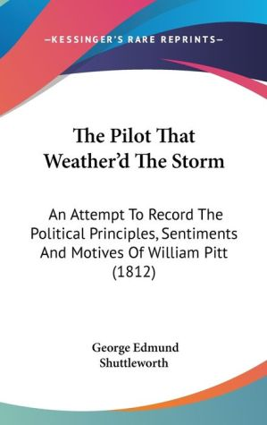 The Pilot That Weather'D the Storm: An Attempt to Record the Political Principles, Sentiments and Motives of William Pitt (1812) - George Edmund Shuttleworth