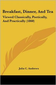 Breakfast, Dinner, and Tea: Viewed Classically, Poetically, and Practically (1860) - Julia C. Andrews