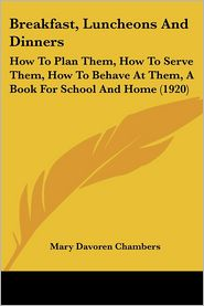 Breakfast, Luncheons and Dinners: How to Plan Them, How to Serve Them, How to Behave at Them, a Book for School and Home (1920) - Mary Davoren Chambers