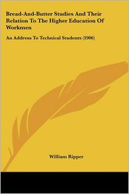 Bread-And-Butter Studies and Their Relation to the Higher Education of Workmen: An Address to Technical Students (1906) - William Ripper