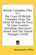 British Columbia Pilot V1: The Coast of British Columbia from the Strait of Juan de Fuca to Cape Caution Including Vancouver Island and the Inlan