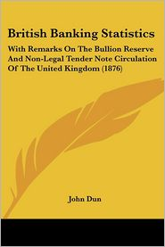 British Banking Statistics: With Remarks on the Bullion Reserve and Non-Legal Tender Note Circulation of the United Kingdom (1876) - John Dun