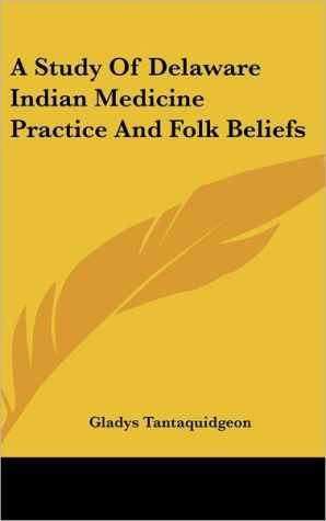 A Study of Delaware Indian Medicine Practice and Folk Beliefs - Gladys Tantaquidgeon