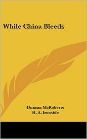 While China Bleeds - Duncan McRoberts, H. A. Ironside (Introduction)