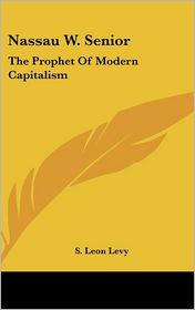 Nassau W Senior: The Prophet of Modern Capitalism - S. Leon Levy