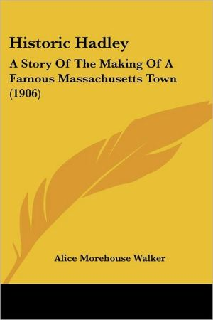 Historic Hadley: A Story of the Making of a Famous Massachusetts Town (1906) - Alice Morehouse Walker