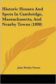 Historic Houses and Spots in Cambridge, Massachusetts, and Nearby Towns (1898) - John Wesley Freese