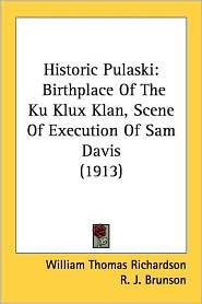 Historic Pulaski: Birthplace of the Ku Klux Klan, Scene of Execution of Sam Davis (1913) - William Thomas Richardson, Joshua Brown, R. J. Brunson