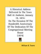 A  Historical Address Delivered in the Town Hall at Amherst, January 19, 1874: On the Occasion of the Hundredth Anniversary of the Dedication of the