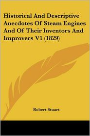 Historical and Descriptive Anecdotes of Steam Engines and of Their Inventors and Improvers V1 (1829) - Robert Stuart