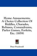 Home Amusements: A Choice Collection of Riddles, Charades, Rebuses, Conundrums, Parlor Games, Forfeits, Etc. (1859)