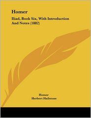 Homer: Iliad, Book Six, with Introduction and Notes (1882) - Homer, Herbert Hailstone (Introduction)