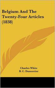 Belgium and the Twenty-Four Articles (1838) - Charles White, B.C. Dumortier (Translator)