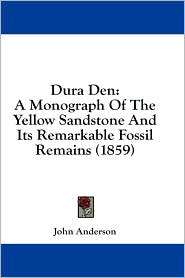 Dura Den: A Monograph of the Yellow Sandstone and Its Remarkable Fossil Remains (1859) - John Anderson
